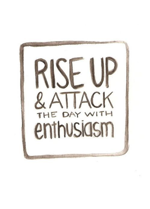 Rise up and attack the day with enthousiasm